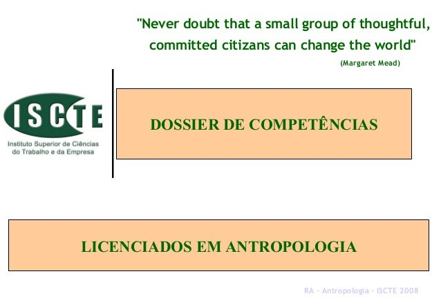 "DOSSIER DE COMPETÊNCIAS LICENCIADOS EM ANTROPOLOGIA ""Never doubt that a small group of thoughtful, committed citizans can ..."