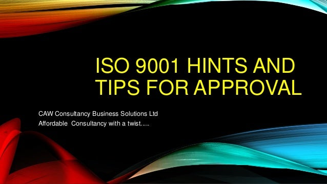ISO 9001 HINTS AND TIPS FOR APPROVAL CAW Consultancy Business Solutions Ltd Affordable Consultancy with a twist.....