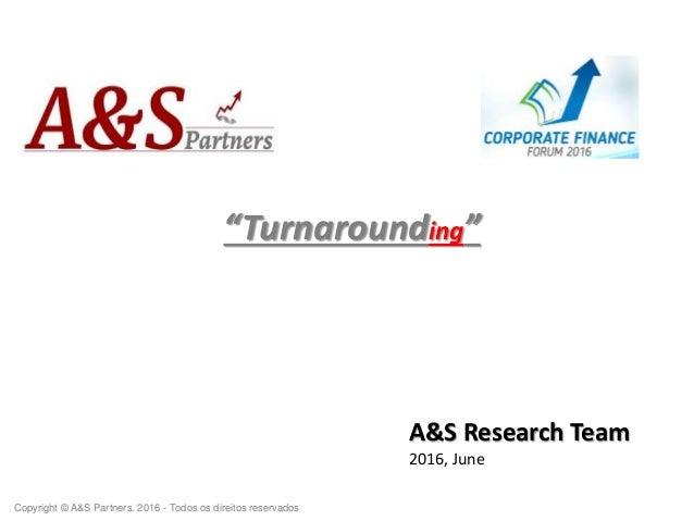 """""""Turnarounding"""" A&S Research Team 2016, June Copyright © A&S Partners. 2016 - Todos os direitos reservados"""