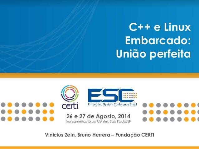 26 e 27 de Agosto, 2014 Transamérica Expo Center, São Paulo/SP C++ e Linux Embarcado: União perfeita Vinicius Zein, Bruno ...