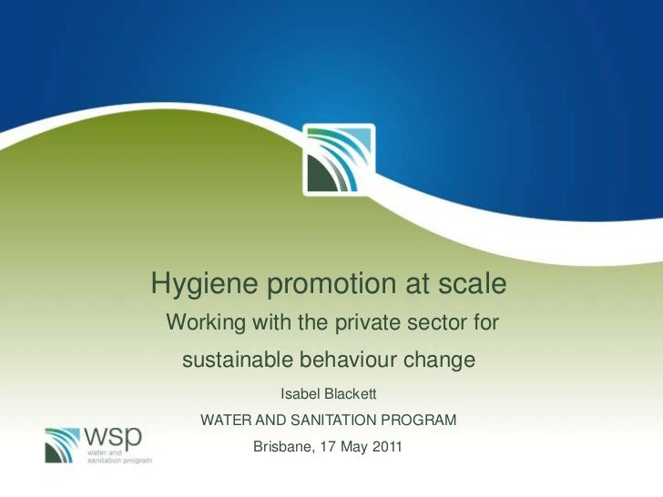 Hygiene promotion at scale Working with the private sector for  sustainable behaviour change             Isabel Blackett  ...