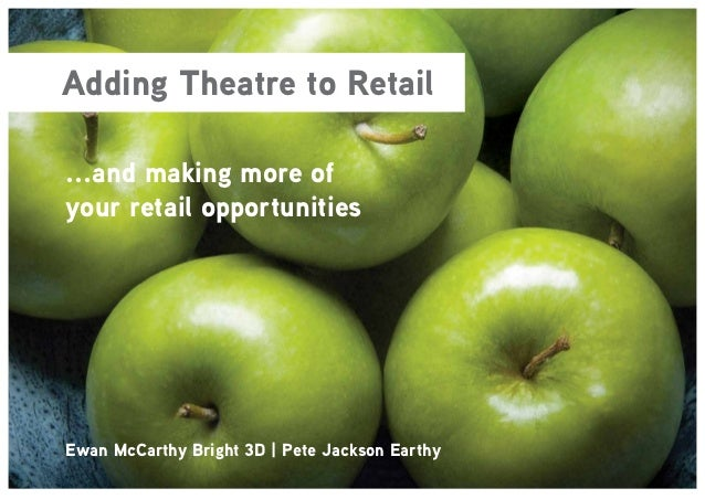 Adding Theatre to Retail...and making more ofyour retail opportunitiesEwan McCarthy Bright 3D | Pete Jackson Earthy