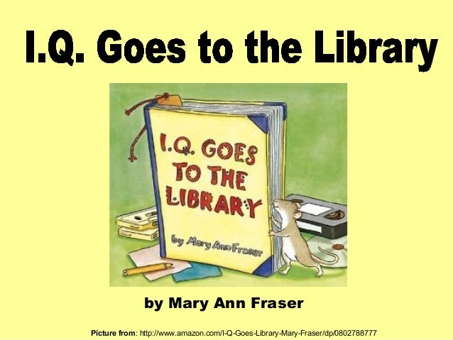 by Mary Ann Fraser Picture from: http://www.amazon.com/I-Q-Goes-Library-Mary-Fraser/dp/0802788777