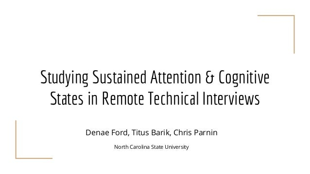 Studying Sustained Attention & Cognitive States in Remote Technical Interviews Denae Ford, Titus Barik, Chris Parnin North...