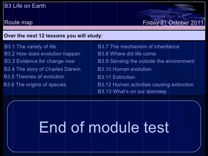 B3 Life on Earth Route map Over the next 12 lessons you will study : Friday 21 October 2011 B3.1 The variety of life B3.2 ...
