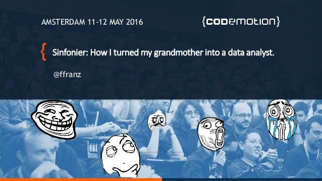 Sinfonier: How I turned my grandmother into a data analyst. @ffranz AMSTERDAM 11-12 MAY 2016