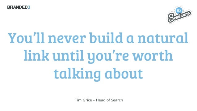 You'll never build a natural link until you're worth talking about Tim Grice – Head of Search
