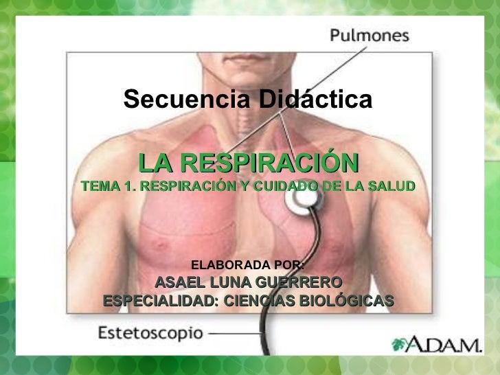 Secuencia Didáctica LA RESPIRACIÓN TEMA 1. RESPIRACIÓN Y CUIDADO DE LA SALUD ELABORADA POR: ASAEL LUNA GUERRERO ESPECIALID...