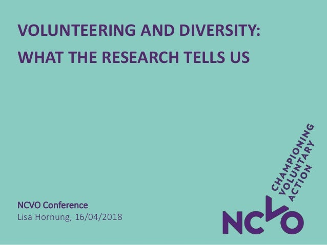 VOLUNTEERING AND DIVERSITY: WHAT THE RESEARCH TELLS US NCVO Conference Lisa Hornung, 16/04/2018