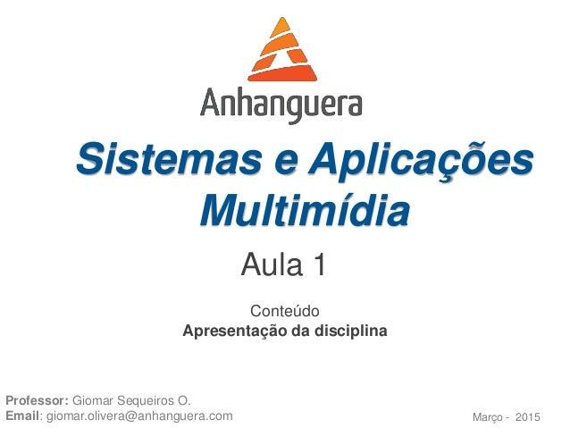 Sistemas e Aplicações Multimídia Março - 2015 Professor: Giomar Sequeiros O. Email: giomar.olivera@anhanguera.com Conteúdo...