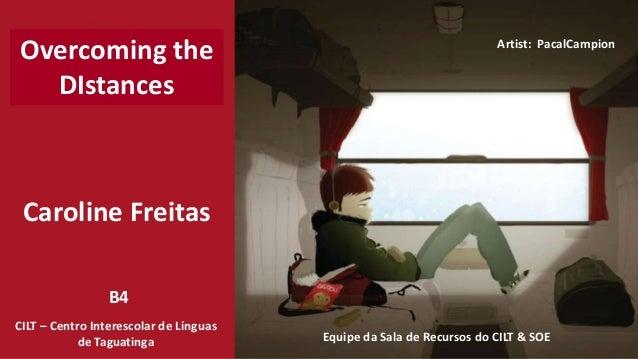 Caroline Freitas CILT – Centro Interescolar de Línguas de Taguatinga Equipe da Sala de Recursos do CILT & SOE Overcoming t...