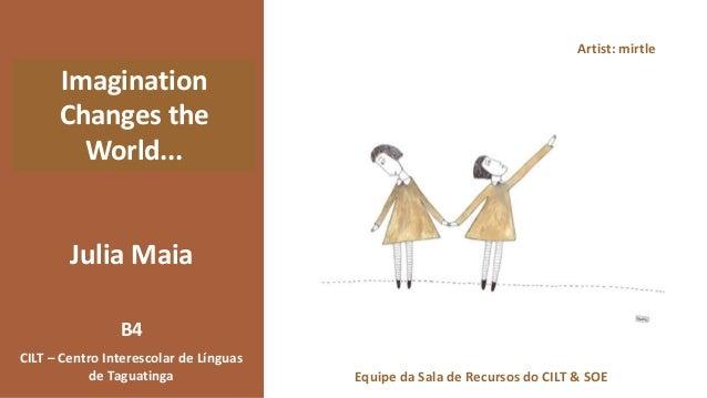 Julia Maia Imagination Changes the World... CILT – Centro Interescolar de Línguas de Taguatinga B4 Artist: mirtle Equipe d...