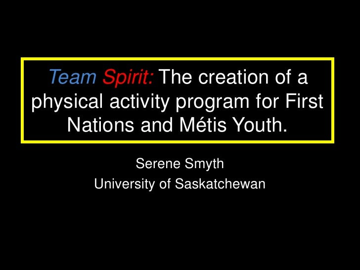 Team Spirit: The creation of a physical activity program for First    Nations and Métis Youth.              Serene Smyth  ...