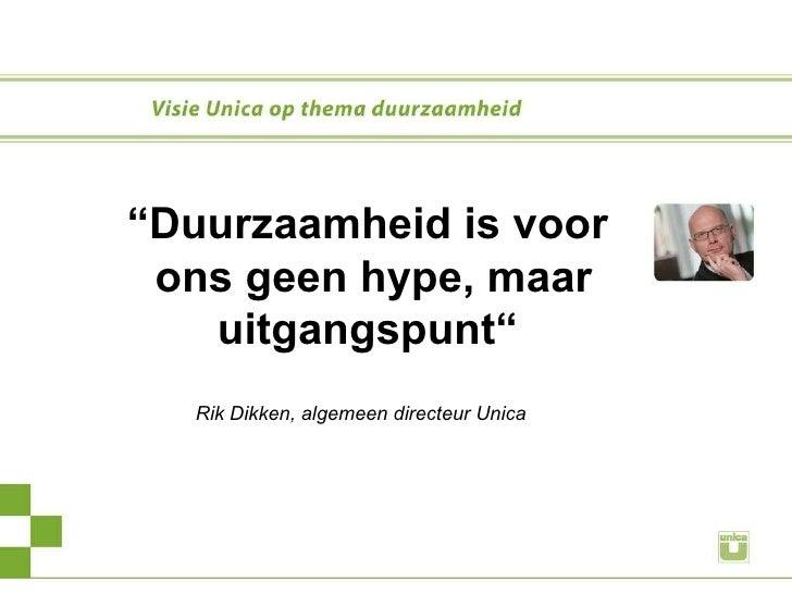 """"""" Duurzaamheid is voor ons geen hype, maar uitgangspunt""""     Rik Dikken, algemeen directeur Unica"""