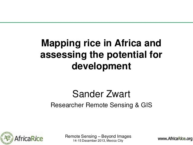 Mapping rice in Africa and assessing the potential for development Sander Zwart Researcher Remote Sensing & GIS  Remote Se...