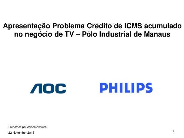 1 Apresentação Problema Crédito de ICMS acumulado no negócio de TV – Pólo Industrial de Manaus 22 November 2015 Preparado ...