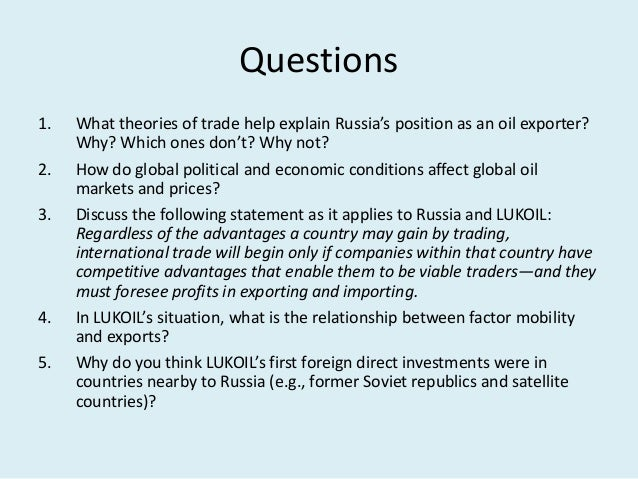what theories of trade help explain russia s position as an oil exporter why which ones don t why no Lukoil is one of the largest international oil and gas companies vertically  integrated  and amendments to be made in an organization to ensure its  development in a  what theories of trade help to explain russia's position as  an oil exporter  further, product life cycle theory does not apply because  petroleum is not an.