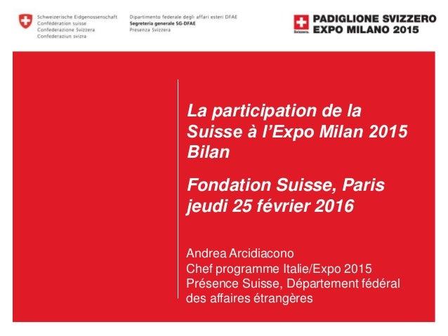 La participation de la Suisse à l'Expo Milan 2015 Bilan Fondation Suisse, Paris jeudi 25 février 2016 Andrea Arcidiacono C...