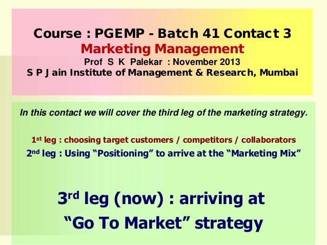 Course : PGEMP - Batch 41 Contact 3 Marketing Management Prof S K Palekar : November 2013 S P Jain Institute of Management...