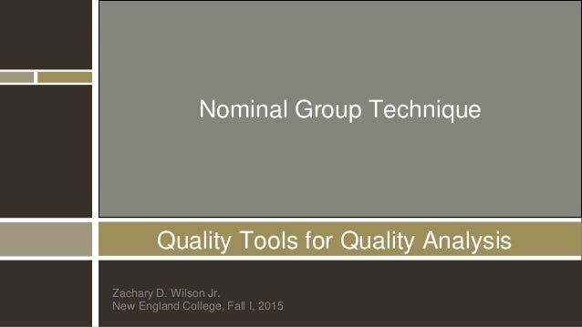 Quality Tools for Quality Analysis Zachary D. Wilson Jr. New England College, Fall I, 2015 Nominal Group Technique
