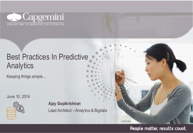 Best Practices In Predictive Analytics Keeping things simple… June 10, 2014 Ajay Gopikrishnan Lead Architect – Analytics &...
