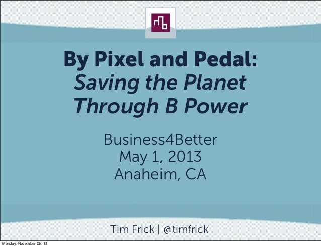 By Pixel and Pedal: Saving the Planet Through B Power Business4Better May 1, 2013 Anaheim, CA  Tim Frick   @timfrick Monda...