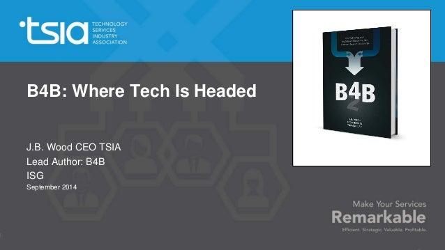 B4B: Where Tech Is Headed  J.B. Wood CEO TSIA  Lead Author: B4B  ISG  September 2014