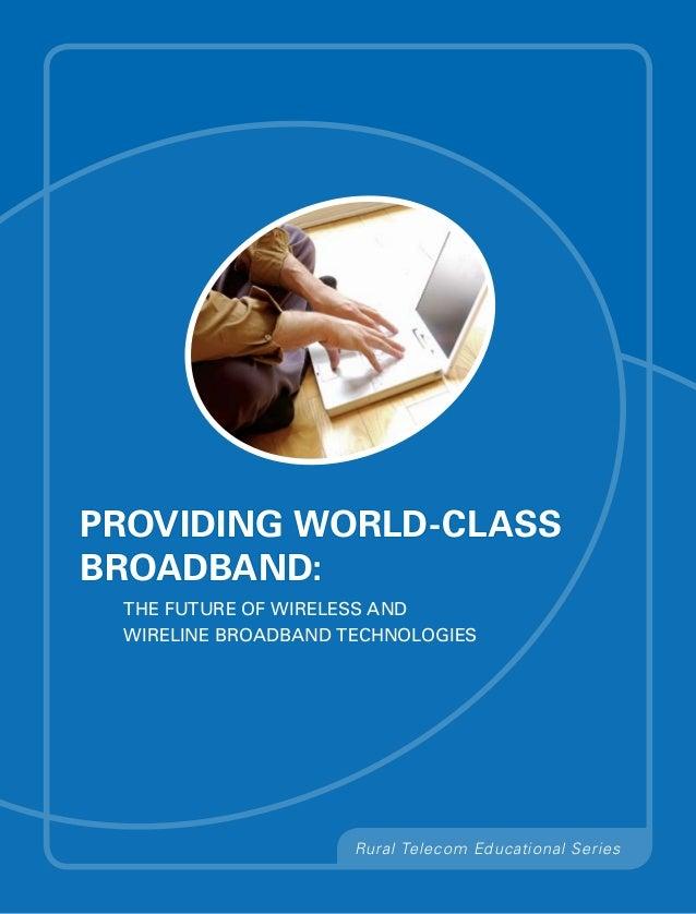Providing World-ClassBroadband: The Future of Wireless and Wireline Broadband Technologies                     Rural Telec...