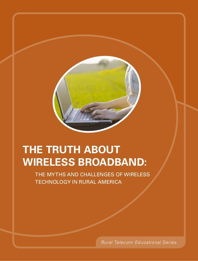 The Truth aboutWireless Broadband: The Myths and Challenges of Wireless Technology in Rural America                     Ru...