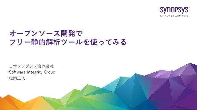 ⽇本シノプシス合同会社 Software Integrity Group 松岡正⼈ オープンソース開発で フリー静的解析ツールを使ってみる