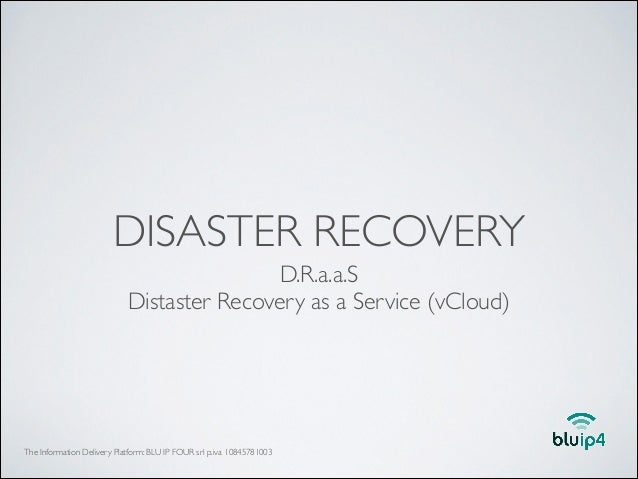 DISASTER RECOVERY D.R.a.a.S	  Distaster Recovery as a Service (vCloud)  The Information Delivery Platform: BLU IP FOUR srl...