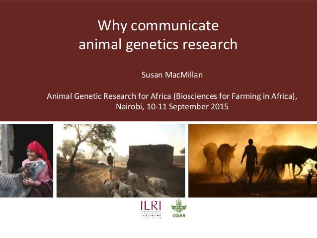 Why communicate animal genetics research Susan MacMillan Animal Genetic Research for Africa (Biosciences for Farming in Af...