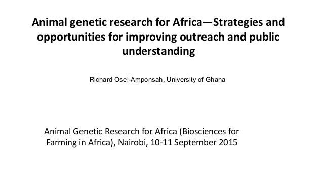 Animal genetic research for Africa—Strategies and opportunities for improving outreach and public understanding Richard Os...