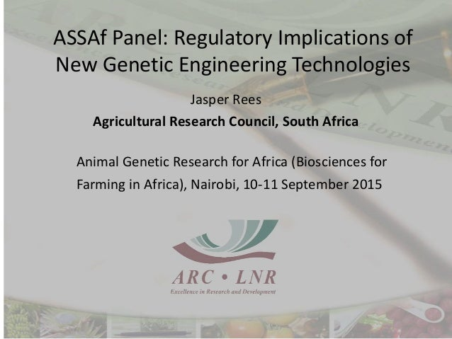 ASSAf Panel: Regulatory Implications of New Genetic Engineering Technologies Jasper Rees Agricultural Research Council, So...