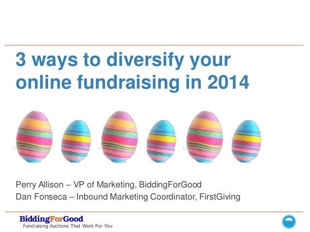 3 ways to diversify your online fundraising in 2014  Perry Allison – VP of Marketing, BiddingForGood Dan Fonseca – Inbound...