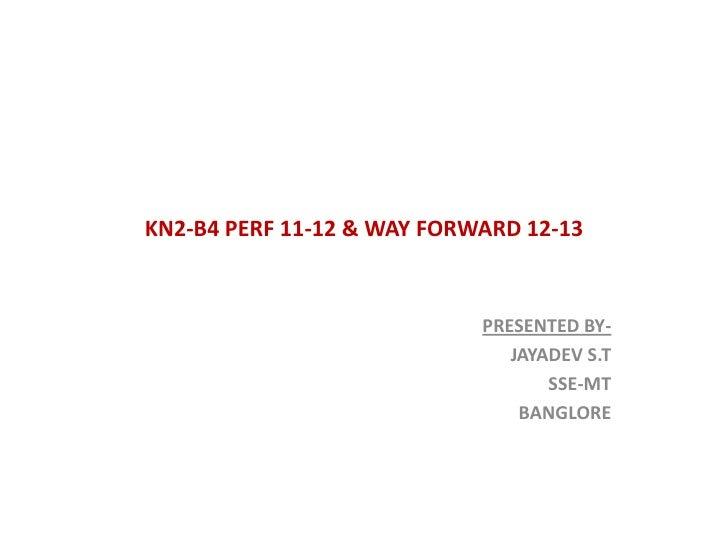 KN2-B4 PERF 11-12 & WAY FORWARD 12-13                            PRESENTED BY-                               JAYADEV S.T  ...