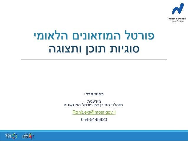 פורטל המוזאונים הלאומי  סוגיות תוכן ותצוגה  רונית מרקו  מידענית  מנהלת התוכן של פורטל המוזאונים  Ronit.ext@most.gov.il  05...