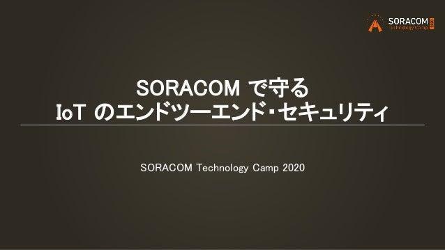 SORACOM で守る IoT のエンドツーエンド・セキュリティ SORACOM Technology Camp 2020