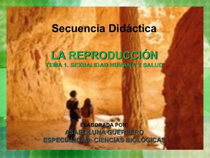 Secuencia Didáctica LA REPRODUCCIÓN TEMA 1. SEXUALIDAD HUMANA Y SALUD ELABORADA POR: ASAEL LUNA GUERRERO ESPECIALIDAD: CIE...