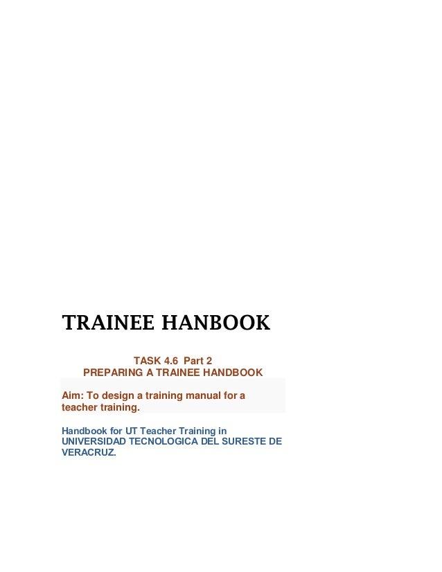 TRAINEE HANBOOK            TASK 4.6 Part 2    PREPARING A TRAINEE HANDBOOKAim: To design a training manual for ateacher tr...