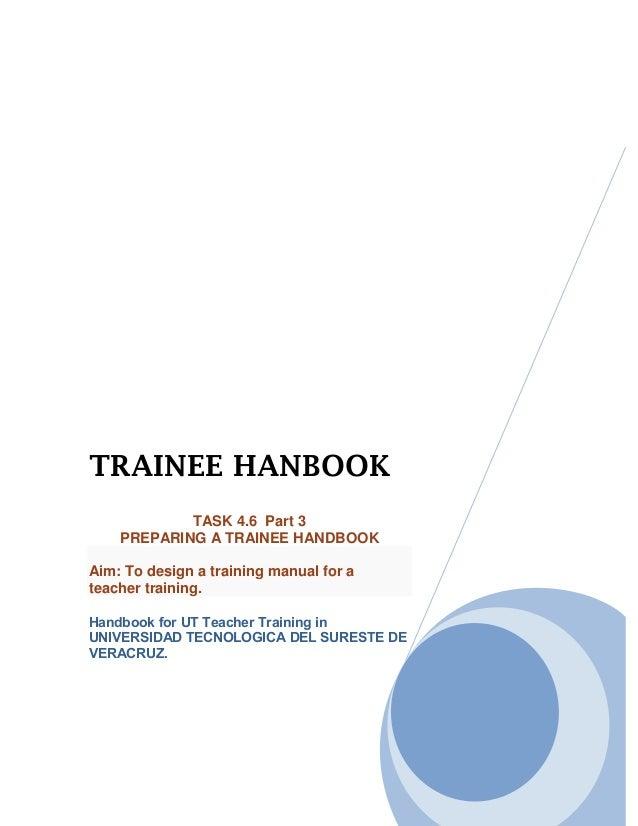TRAINEE HANBOOK            TASK 4.6 Part 3    PREPARING A TRAINEE HANDBOOKAim: To design a training manual for ateacher tr...