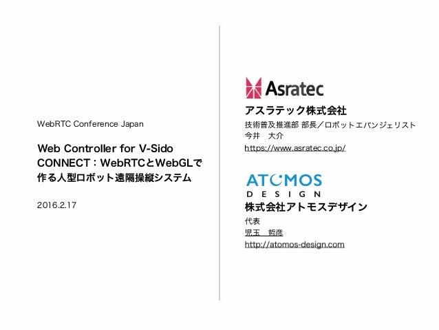 WebRTC Conference Japan Web Controller for V-Sido CONNECT: WebRTCとWebGLで 作る人型ロボット遠隔操縦システム 2016.2.17 ��Asratec アスラテック株式会社 技...