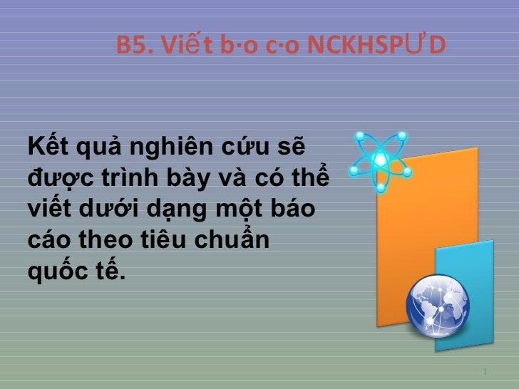 B5.  Viết báo cáo NCKHSPƯD K ết quả nghiên cứu  sẽ được trình bày và có thể viết dưới dạng một báo cáo theo tiêu chuẩn quố...