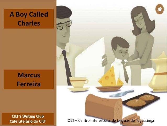 CILT's Writing Club Café Literário do CILT CILT – Centro Interescolar de Línguas de Taguatinga A Boy Called Charles Marcus...