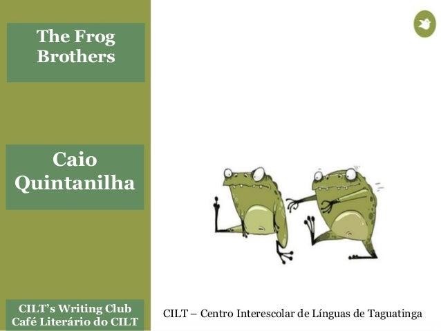 CILT's Writing Club Café Literário do CILT CILT – Centro Interescolar de Línguas de Taguatinga Caio Quintanilha The Frog B...