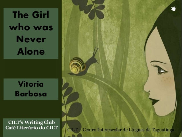Vitoria Barbosa The Girl who was Never Alone CILT's Writing Club Café Literário do CILT CILT – Centro Interescolar de Líng...