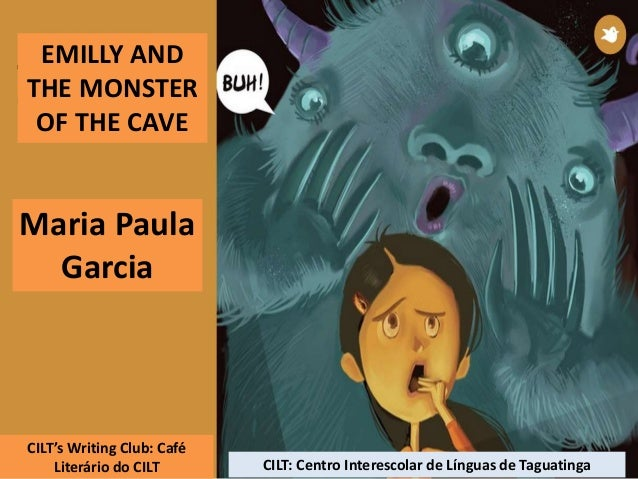 EMILLY AND THE MONSTER OF THE CAVE Maria Paula Garcia CILT's Writing Club: Café Literário do CILT CILT: Centro Interescola...