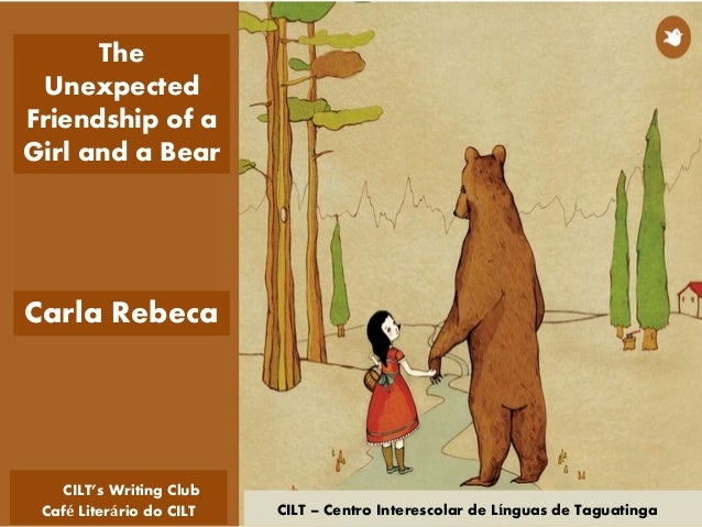 CILT – Centro Interescolar de Línguas de Taguatinga Carla Rebeca The Unexpected Friendship of a Girl and a Bear CILT's Wri...