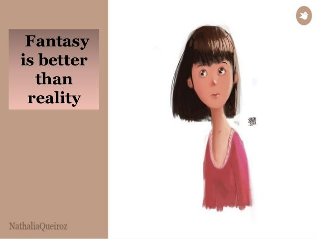 Fantasy  is better  than  reality