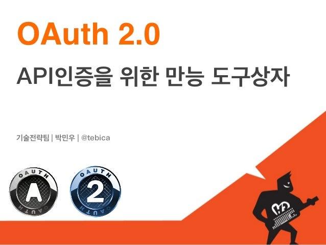OAuth 2.0API인증을 위한 만능 도구상자기술전략팀 | 박민우 | @tebica